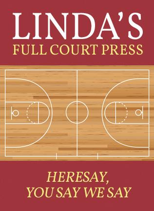 Linda's Full Court Press Heresay, you say we say.